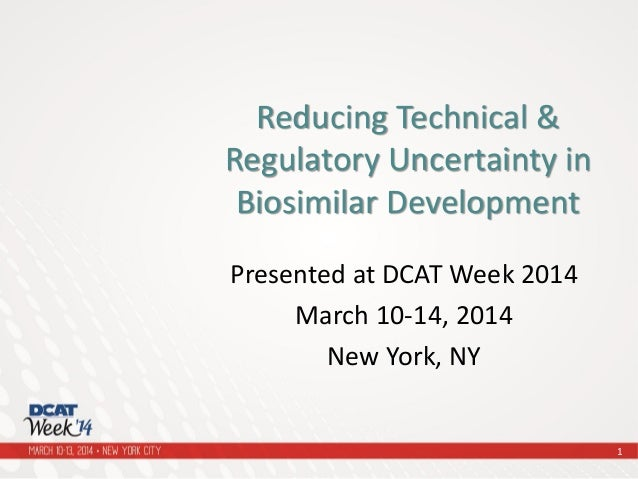 Presented at DCAT Week 2014 March 10-14, 2014 New York, NY Reducing Technical & Regulatory Uncertainty in Biosimilar Devel...