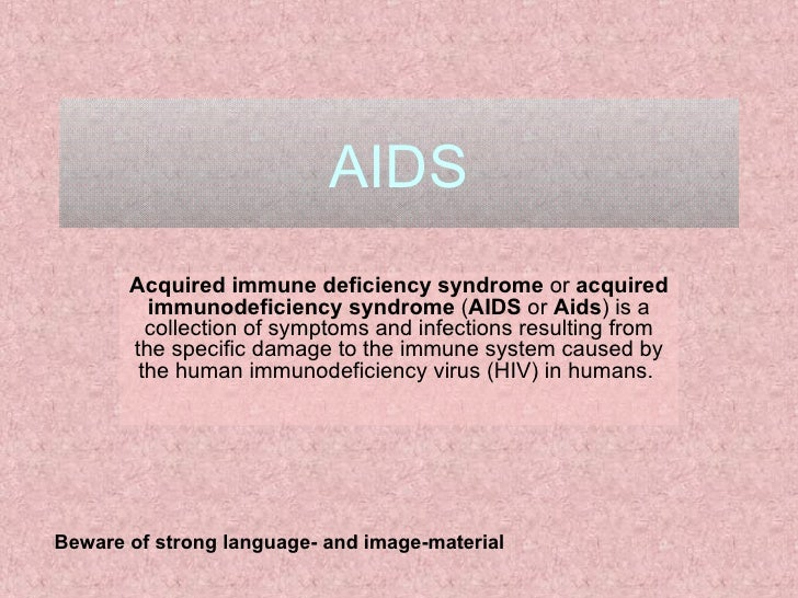 AIDS Acquired immune deficiency syndrome  or  acquired immunodeficiency syndrome  ( AIDS  or  Aids ) is a collection of sy...