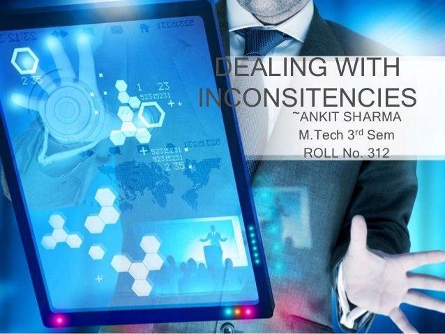 DEALING WITHINCONSITENCIES      ~ANKIT SHARMA       M.Tech 3rd Sem       ROLL No. 312