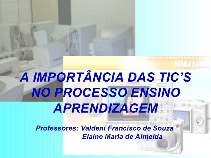 A IMPORTÂNCIA DAS TIC'S NO PROCESSO ENSINO APRENDIZAGEM Professores: Valdeni Francisco de Souza    Elaine Maria de Almeida