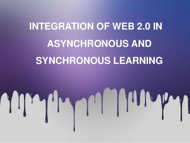 INTEGRATION OF WEB 2.0 IN  ASYNCHRONOUS AND SYNCHRONOUS LEARNING