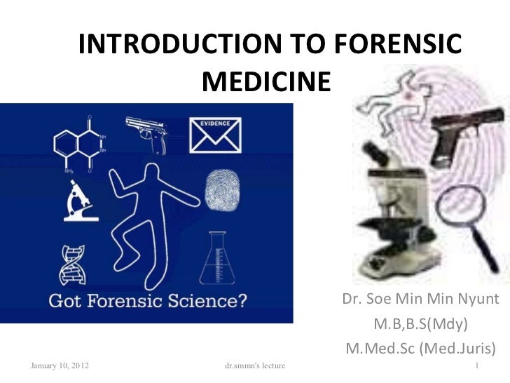 INTRODUCTION TO FORENSIC MEDICINE   Dr. Soe Min Min Nyunt M.B,B.S(Mdy) M.Med.Sc (Med.Juris) January 10, 2012 dr.smmn's lec...