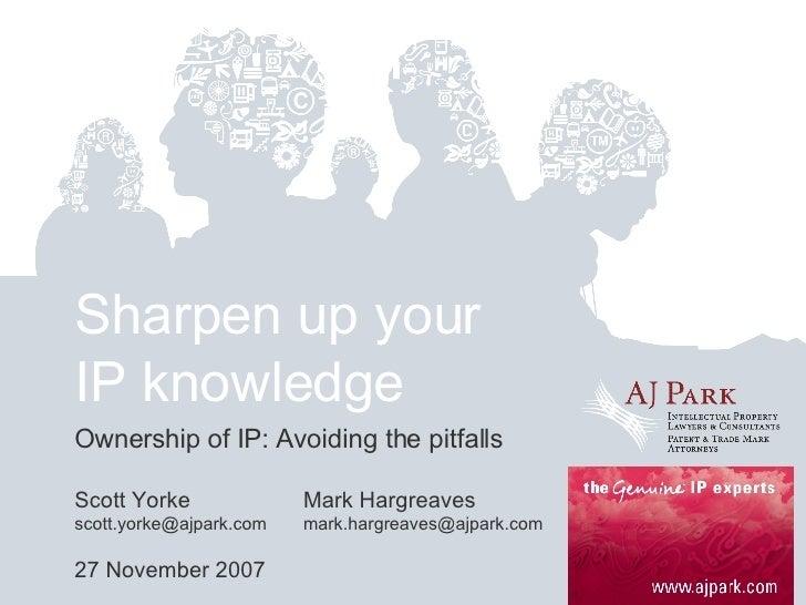 Sharpen up your IP knowledge Ownership of IP: Avoiding the pitfalls Scott Yorke Mark Hargreaves scott.yorke@ajpark.com  [e...