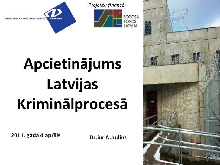 Apcietinājums Latvijas Kriminālprocesā 2011. gada 4.aprīlis Dr.iur A.Judins Projektu finansē