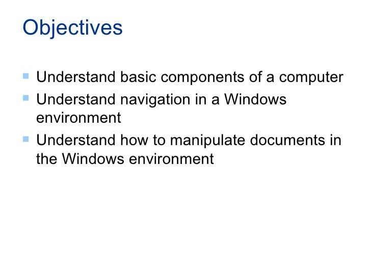 Objectives <ul><li>Understand basic components of a computer </li></ul><ul><li>Understand navigation in a Windows environm...