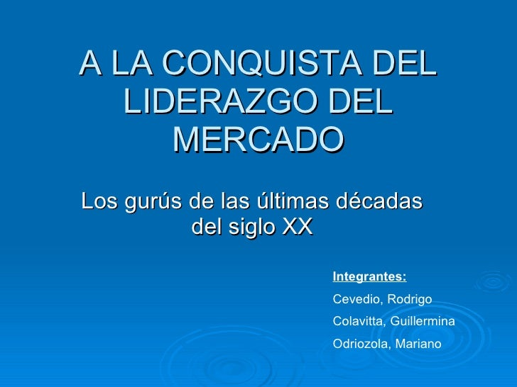 A LA CONQUISTA DEL LIDERAZGO DEL MERCADO Los gurús de las últimas décadas del siglo XX Integrantes: Cevedio, Rodrigo Colav...