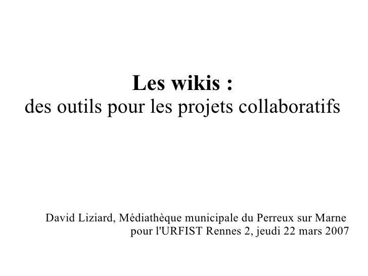 Les wikis : des outils pour les projets collaboratifs <ul><ul><li>David Liziard, Médiathèque municipale du Perreux sur Mar...