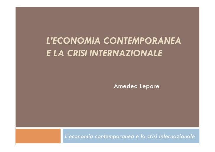 L'ECONOMIA CONTEMPORANEAE LA CRISI INTERNAZIONALE                     Amedeo Lepore   L'economia contemporanea e la crisi ...