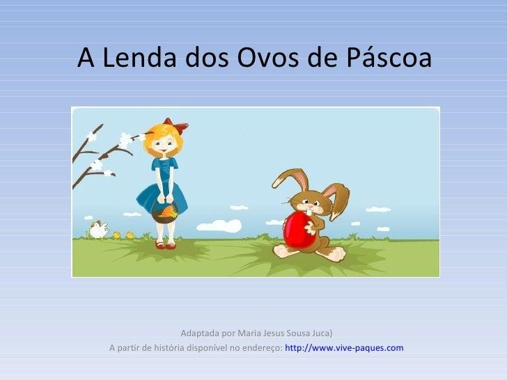 A Lenda dos Ovos de Páscoa Adaptada por Maria Jesus Sousa Juca) A partir de história disponível no endereço:  http://www.v...