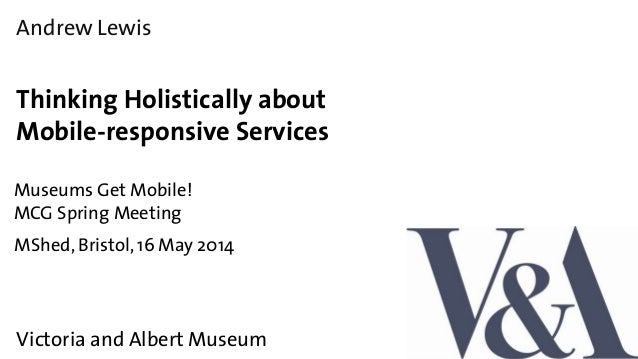 Andrew Lewis Thinking Holistically about Mobile-responsive Services Museums Get Mobile! MCG Spring Meeting Victoria and Al...