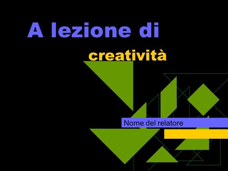 A lezione di  creatività Nome del relatore
