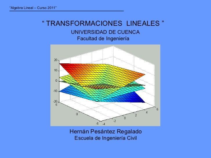 """""""  TRANSFORMACIONES  LINEALES """" Hernán Pesántez Regalado Escuela de Ingeniería Civil UNIVERSIDAD DE CUENCA Facultad de Ing..."""