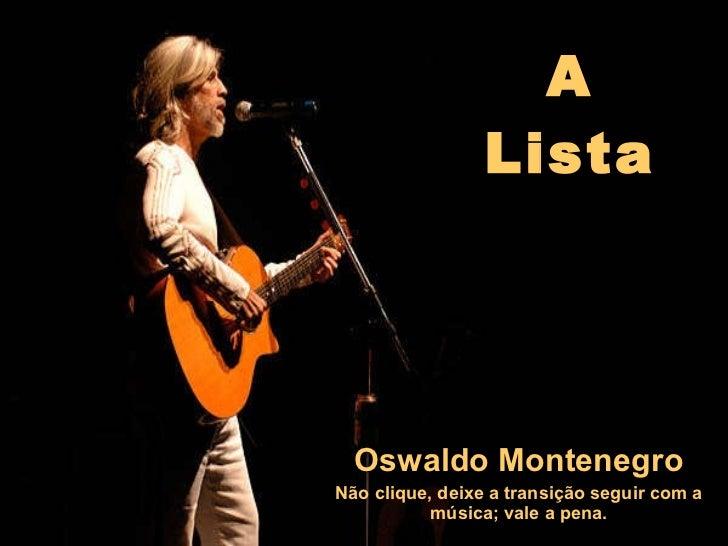 A Lista Oswaldo Montenegro Não clique, deixe a transição seguir com a música; vale a pena.
