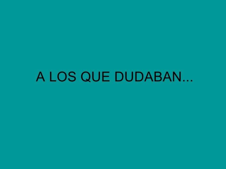A LOS QUE DUDABAN...