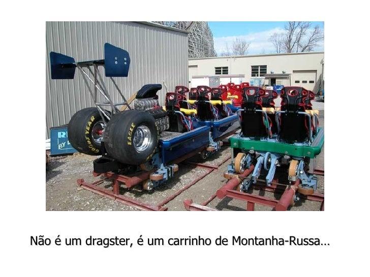 Não é um dragster, é um carrinho de Montanha-Russa…