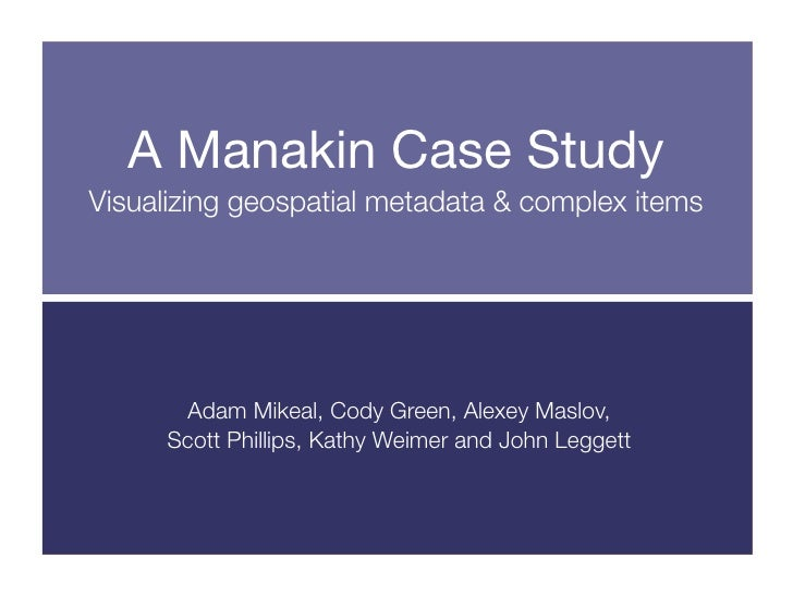 A Manakin Case Study Visualizing geospatial metadata & complex items           Adam Mikeal, Cody Green, Alexey Maslov,    ...