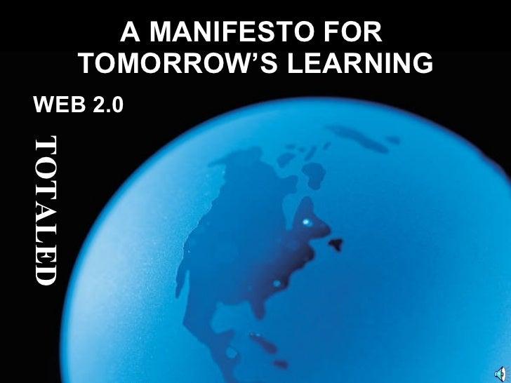 A MANIFESTO FOR  TOMORROW'S LEARNING <ul><li>WEB 2.0 </li></ul>TOTALED