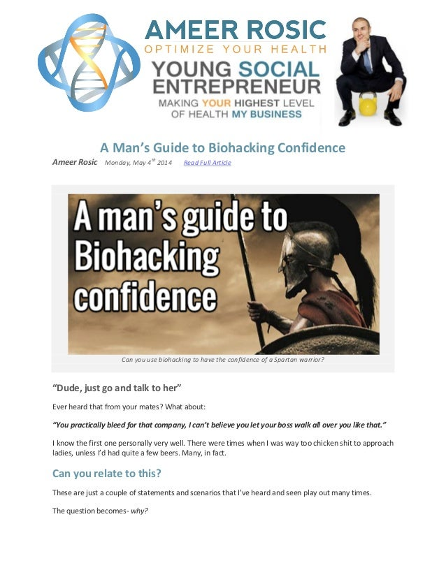 A Man's Guide to Biohacking Confidence Ameer Rosic Monday, May 4 th 2014 Read Full Article Can you use biohacking to have ...