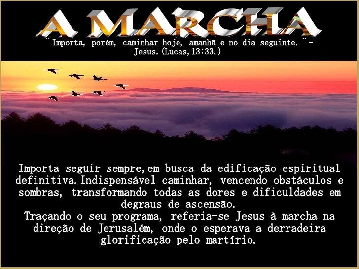 A MARCHA ¨ Importa, porém, caminhar hoje, amanhã e no dia seguinte.¨-Jesus.(Lucas,13:33.) Importa seguir sempre,em busca d...