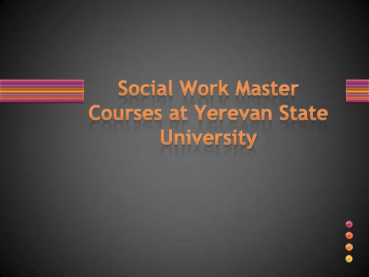 1. The Foundation of the Chair of Social Work and Social   Technologies2. Social Work Education at YSU3. Social Work MA Co...