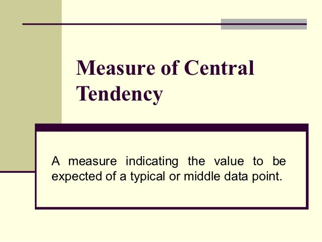 Measure of Central    TendencyA measure indicating the value to beexpected of a typical or middle data point.