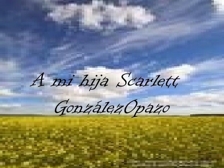 A mi hija Scarlett   González   Opazo
