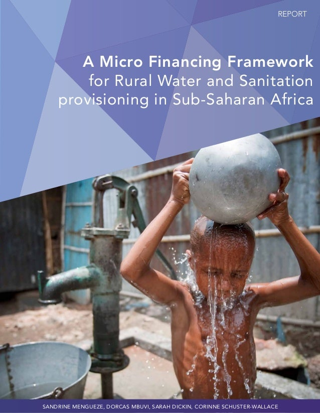 REPORT A Micro Financing Framework for Rural Water and Sanitation provisioning in Sub-Saharan Africa Sandrine Mengueze, Do...