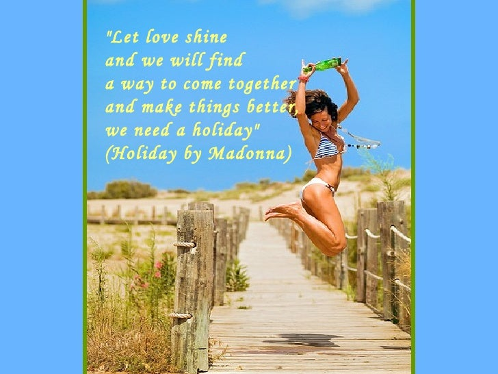 """""""Let love shine and we will find a way to come together and make things better, we need a holiday"""" (Holiday by M..."""