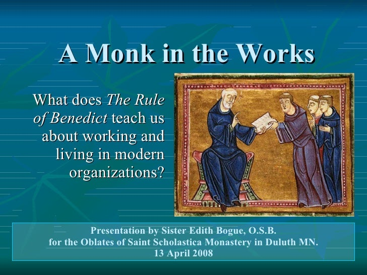 A Monk in the Works What does  The Rule of Benedict  teach us about working and living in modern organizations? Presentati...
