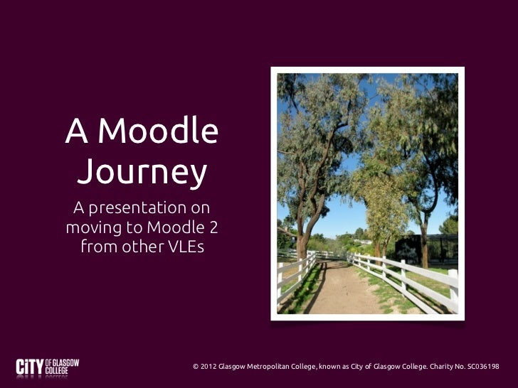A Moodle Journey A presentation onmoving to Moodle 2  from other VLEs              © 2012 Glasgow Metropolitan College, kn...
