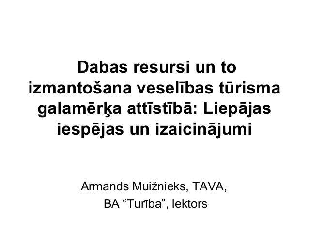 Dabas resursi un toizmantošana veselības tūrismagalamērķa attīstībā: Liepājasiespējas un izaicinājumiArmands Muižnieks, TA...