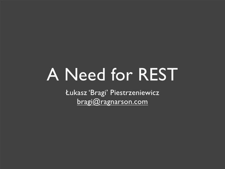 A Need for REST   Łukasz 'Bragi' Piestrzeniewicz      bragi@ragnarson.com