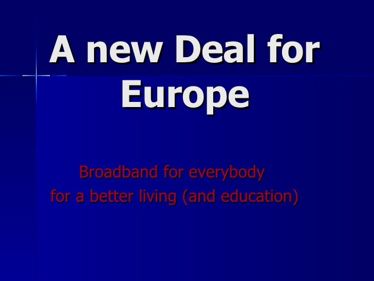 A new Deal for Europe Broadband for everybody  for a better living (and education)