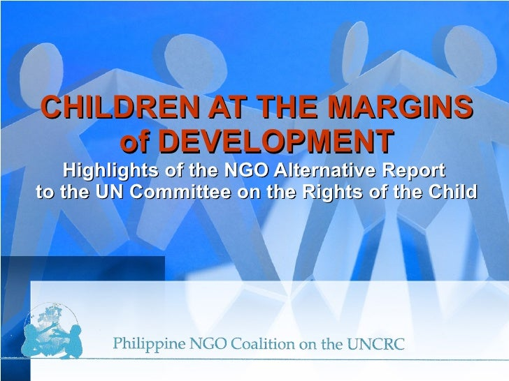 CHILDREN AT THE MARGINS of DEVELOPMENT Highlights   of the NGO Alternative Report  to the UN Committee on the Rights of th...