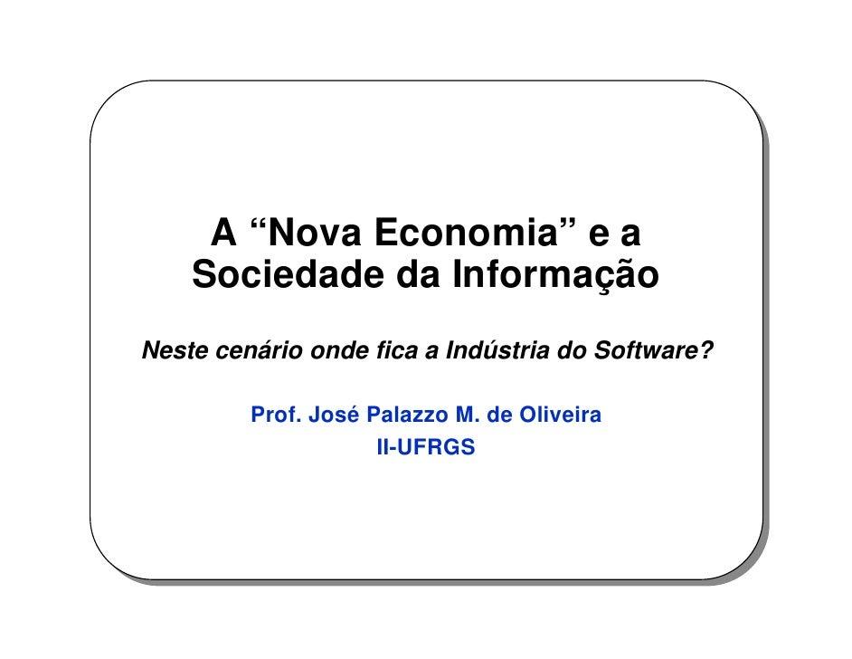 """A """"Nova Economia"""" e a     Sociedade da Informação Neste cenário onde fica a Indústria do Software?           Prof. José Pa..."""