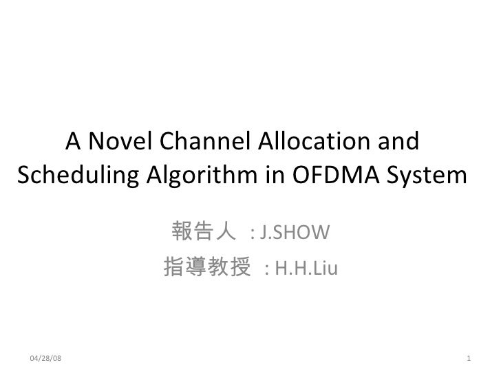 A Novel Channel Allocation and Scheduling Algorithm in OFDMA System 報告人  : J.SHOW 指導教授  : H.H.Liu 06/02/09