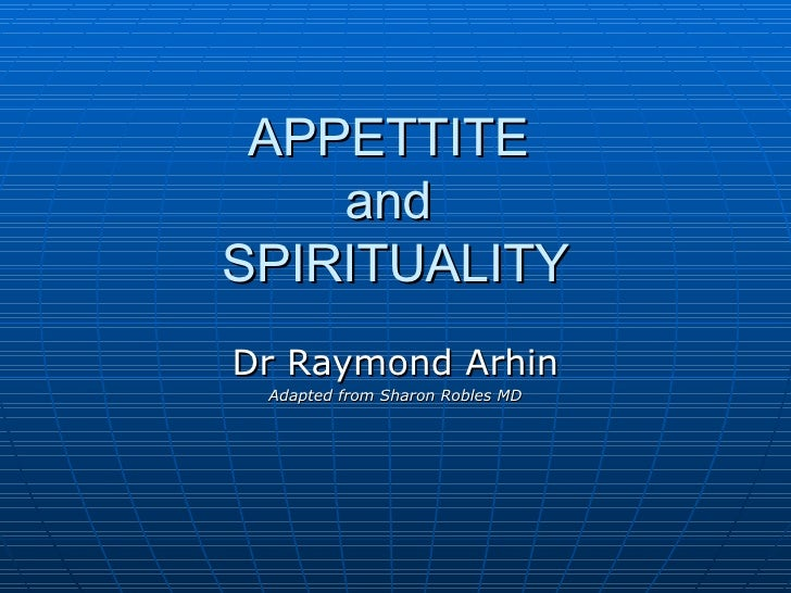 APPETTITE  and  SPIRITUALITY Dr Raymond Arhin Adapted from Sharon Robles MD