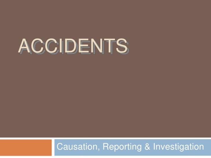 ACCIDENTS        Causation, Reporting & Investigation