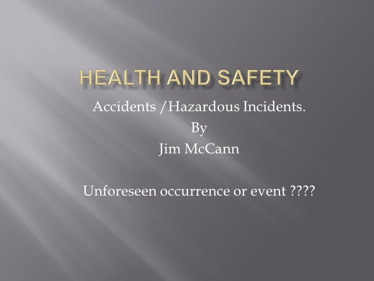 Accidents /Hazardous Incidents.                By            Jim McCann  Unforeseen occurrence or event ????