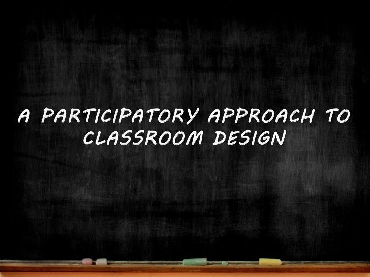 A PARTICIPATORY APPROACH TO      CLASSROOM DESIGN