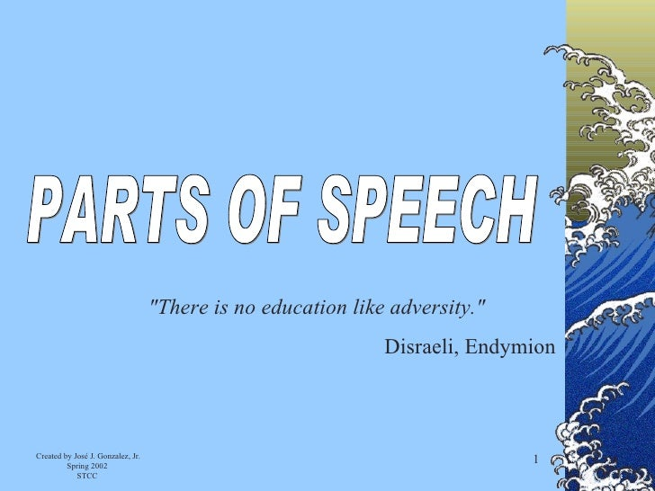"""PARTS OF SPEECH """"There is no education like adversity.""""  Disraeli, Endymion"""