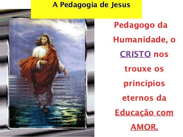 A Pedagogia de Jesus Pedagogo da Humanidade, o CRISTO nos trouxe os princípios eternos da Educação com AMOR.