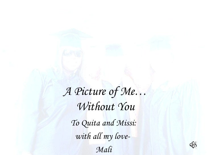A Picture of Me… Without You To Quita and Missi: with all my love-  Mali