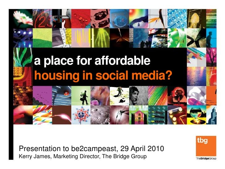 a place for affordable      housing in social media?     Presentation to be2campeast, 29 April 2010 Kerry James, Marketing...