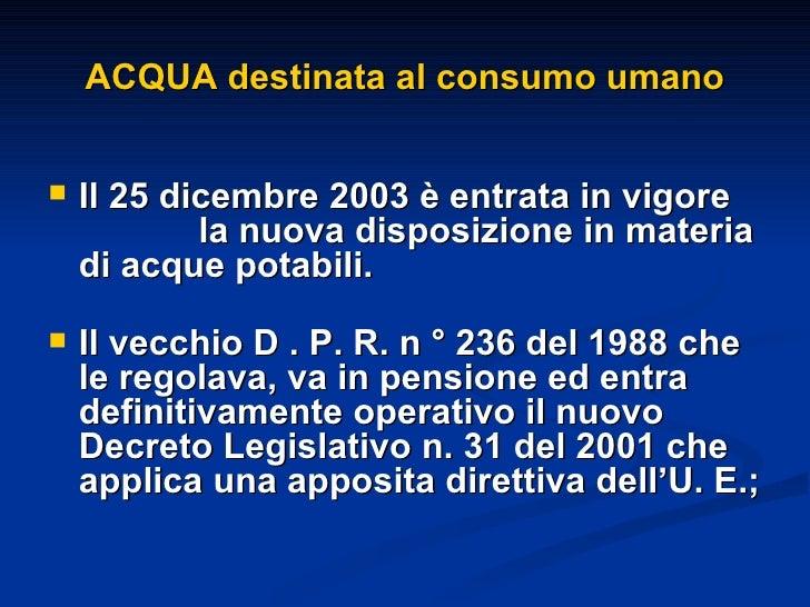 ACQUA destinata al consumo umano <ul><li>Il 25 dicembre 2003 è entrata in vigore  la nuova disposizione in materia di acqu...