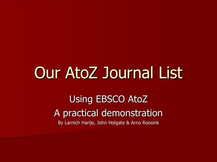 Our AtoZ Journal List Using EBSCO AtoZ A practical demonstration By Larnich Harije, John Holgate & Arno Roosink