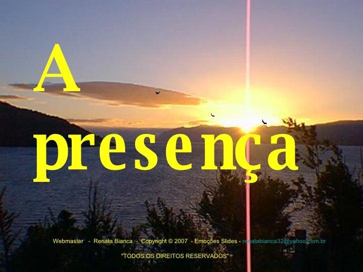 A presença   Webmaster -  Renata Bianca - Copyright © 2007 - Emoções Slides -  [email_address]  ...