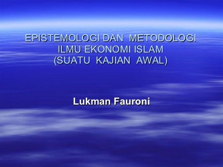 EPISTEMOLOGI DAN  METODOLOGI ILMU EKONOMI ISLAM (SUATU  KAJIAN  AWAL) Lukman Fauroni
