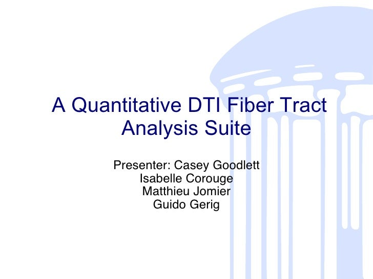 A Quantitative DTI Fiber Tract Analysis Suite Presenter: Casey Goodlett Isabelle Corouge Matthieu Jomier Guido Gerig
