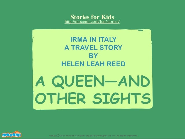 Stories for Kids  http://mocomi.com/fun/stories/  IRMA IN ITALY A TRAVEL STORY BY HELEN LEAH REED  A QUEEN—AND OTHER SIGHT...